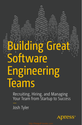 Building Great Software Engineering Teams – Recruiting, Hiring and Managing Team from Startup to Success, Pdf Free Download