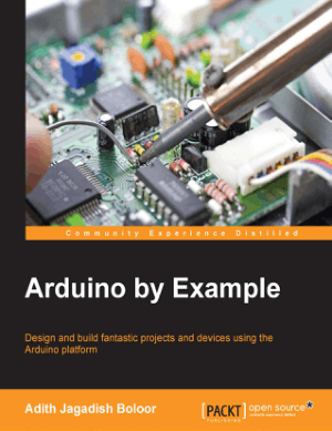 Arduino by Example – Design And Build Fantastic Projects And Devices Using The Arduino Platform