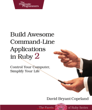 Build Awesome Command-Line Applications in Ruby 2 –, Free Ebook Download Pdf